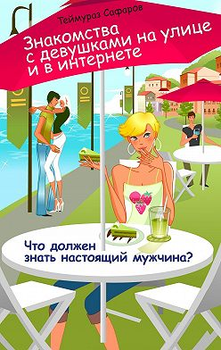 Теймураз Сафаров - Знакомства сдевушками наулице ивинтернете. Что должен знать настоящий мужчина?