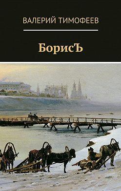 Валерий Тимофеев - БорисЪ