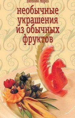 Евгений Мороз - Необычные украшения из обычных фруктов