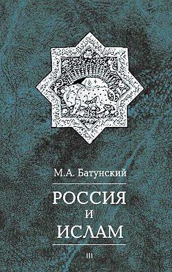 Марк Батунский - Россия и ислам. Том 3