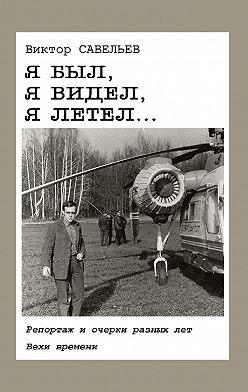 Виктор Савельев - Я был, я видел, я летел… Репортаж и очерки разных лет. Вехи времени