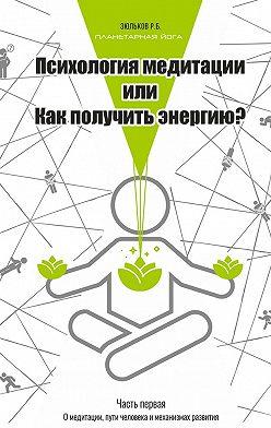 Роман Зюльков - Психология медитации, или Как получить энергию? Часть первая: О медитации, пути человека и механизмах развития