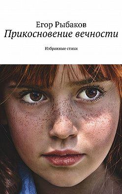 Егор Рыбаков - Прикосновение вечности. Избранные стихи