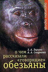 Зоя Зорина - О чем рассказали «говорящие» обезьяны: Способны ли высшие животные оперировать символами?