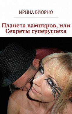 Ирина Бйорно - Планета вампиров, или Секреты суперуспеха
