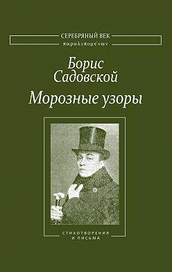 Борис Садовской - Морозные узоры. Стихотворения и письма