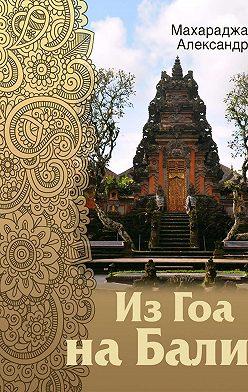 Александр Махараджа - Из Гоа на Бали