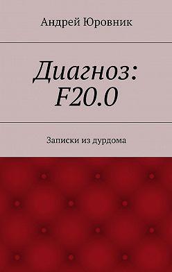 Андрей Юровник - Диагноз: F20.0. Записки издурдома