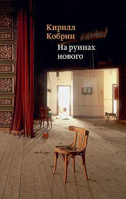 Кирилл Кобрин - На руинах нового
