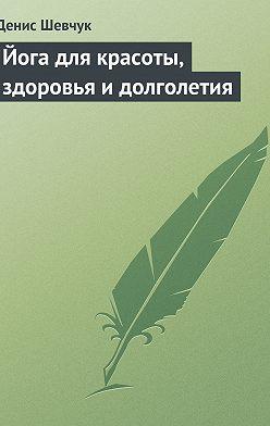 Денис Шевчук - Йога для красоты, здоровья и долголетия