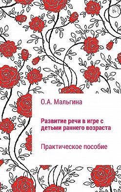 Оксана Мальгина - Развитие речи в игре с детьми раннего возраста
