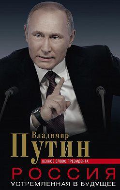 Владимир Путин - Россия, устремленная в будущее. Веское слово президента