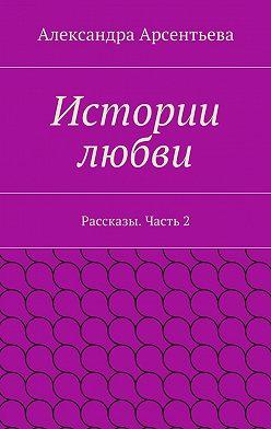 Александра Арсентьева - Истории любви. Рассказы. Часть2