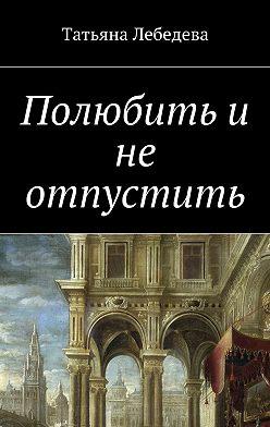 Татьяна Лебедева - Полюбить и не отпустить