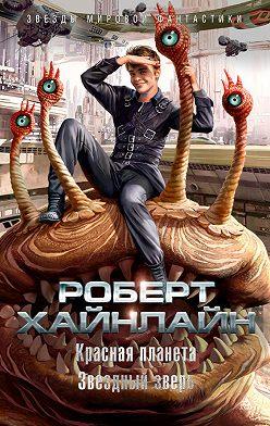 Роберт Хайнлайн - Красная планета. Звездный зверь (сборник)