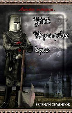 Евгений Семенков - Агенты истории. Убить Карамарского короля