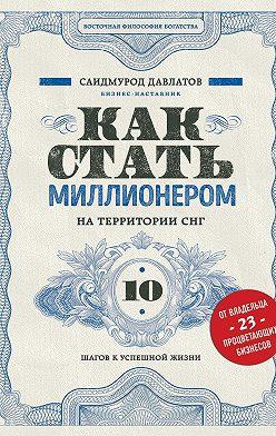Саидмурод Давлатов - Как стать миллионером на территории СНГ. 10 шагов к успешной жизни