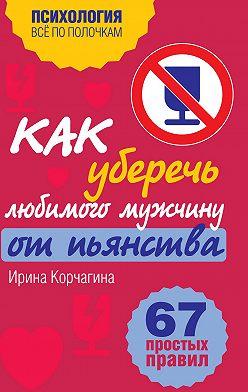 Ирина Корчагина - Как уберечь любимого мужчину от пьянства? 67 простых правил