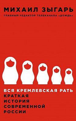 Михаил Зыгарь - Вся кремлевская рать. Краткая история современной России