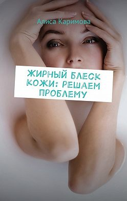 Алиса Каримова - Жирный блеск кожи: решаем проблему