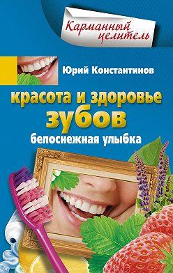 Юрий Константинов - Красота и здоровье зубов. Белоснежная улыбка