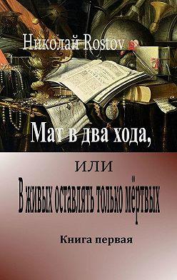 Николай Rostov - Мат вдва хода, или Вживых оставлять только мёртвых. Книга первая