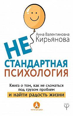 Анна Кирьянова - Нестандартная психология. Книга о том, как не сломаться под грузом проблем и найти радость жизни