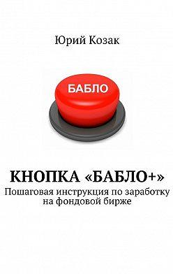 Юрий Козак - Кнопка «Бабло+». Пошаговая инструкция позаработку нафондовой бирже