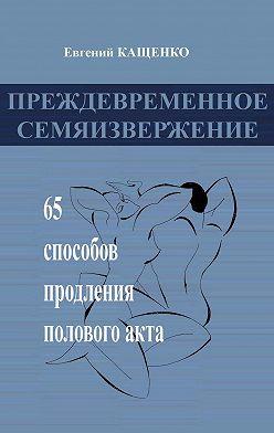 Евгений Кащенко - Преждевременное семяизвержение. 65способов продления половогоакта
