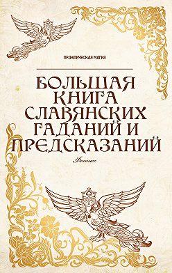 Неустановленный автор - Большая книга славянских гаданий и предсказаний