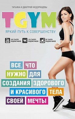 Татьяна Федорищева - TGym – яркий путь к совершенству: все, что нужно для создания здорового и красивого тела своей мечты
