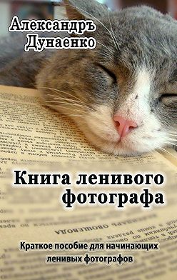 Александръ Дунаенко - Книга ленивого фотографа
