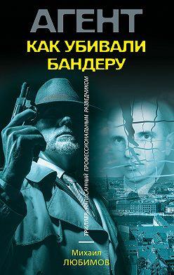 Михаил Любимов - Как убивали Бандеру