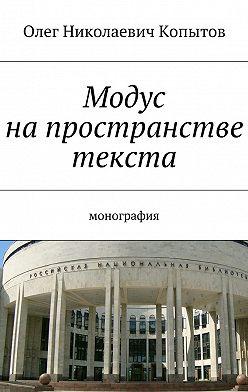 Олег Копытов - Модус напространстве текста. Монография