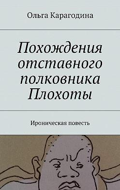 Ольга Карагодина - Похождения отставного полковника Плохоты. Ироническая повесть