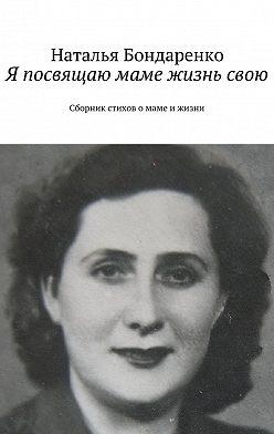 Наталья Бондаренко - Я посвящаю маме жизнь свою. Сборник стихов о маме и жизни