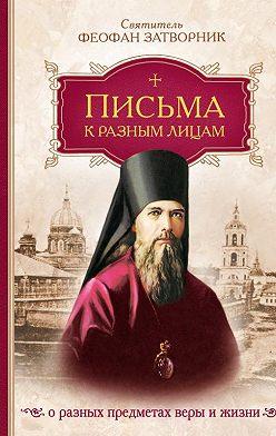 cвятитель Феофан Затворник - Письма к разным лицам о разных предметах веры и жизни