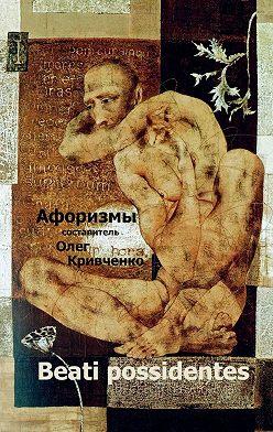 Олег Кривченко - Beati possidentes. Афоризмы