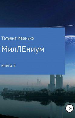Татьяна Иванько - МилЛЕниум. (Повесть о настоящем.) Книга 2