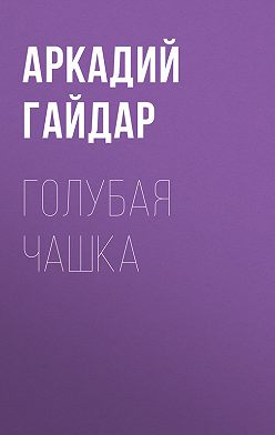Аркадий Гайдар - Голубая чашка