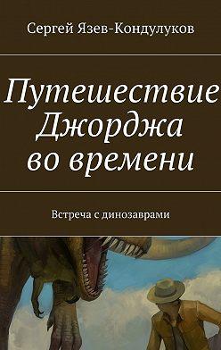 Сергей Язев-Кондулуков - Путешествие Джорджа вовремени. Встреча сдинозаврами