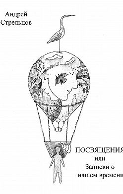Андрей Стрельцов - Посвящения, или Записки о нашем времени