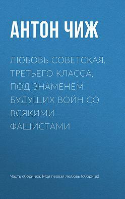 Антон Чиж - Любовь советская, третьего класса, под знаменем будущих войн со всякими фашистами