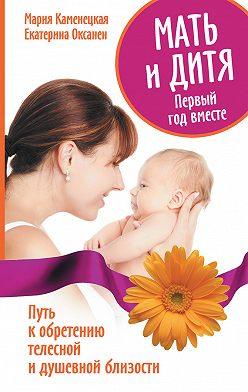 Мария Каменецкая - Мать и дитя. Первый год вместе. Путь к обретению телесной и душевной близости