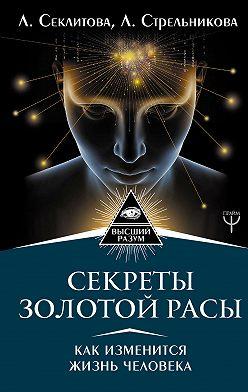 Лариса Секлитова - Секреты золотой расы. Как изменится жизнь человека