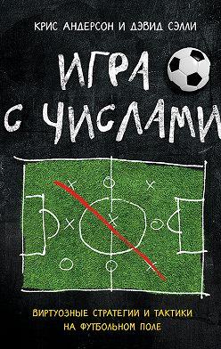 Крис Андерсон - Игра с числами. Виртуозные стратегии и тактики на футбольном поле