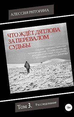 Алессия Риторина - Что ждёт Дятлова за перевалом судьбы. Том 3. Расследование