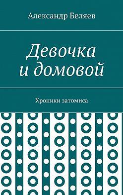 Александр Беляев - Девочка идомовой. Хроники затомиса