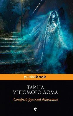Николай Ахшарумов - Тайна угрюмого дома: старый русский детектив (сборник)