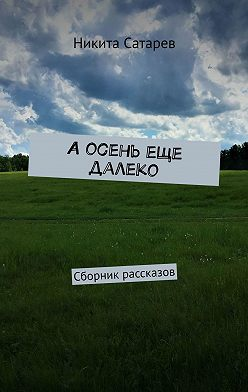 Никита Сатарев - Аосень еще далеко. Сборник рассказов